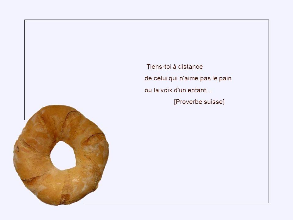 Tiens-toi à distance de celui qui n aime pas le pain ou la voix d un enfant... [Proverbe suisse]